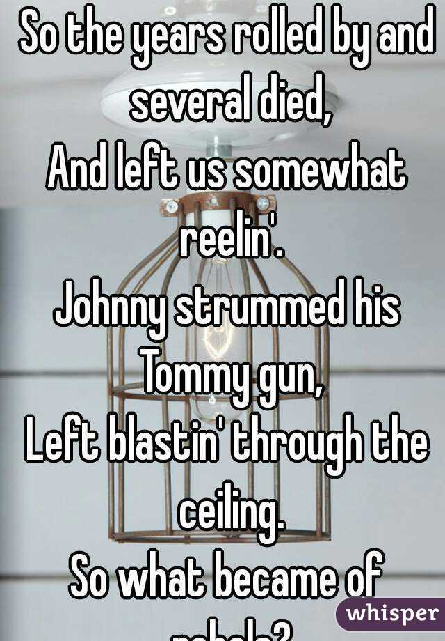 So the years rolled by and several died, And left us somewhat reelin'. Johnny strummed his Tommy gun, Left blastin' through the ceiling. So what became of rebels?