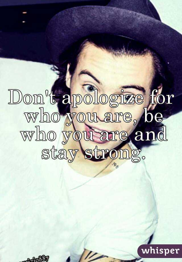 Don't apologize for who you are, be who you are and stay strong.