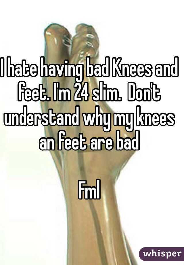 I hate having bad Knees and feet. I'm 24 slim.  Don't understand why my knees an feet are bad    Fml