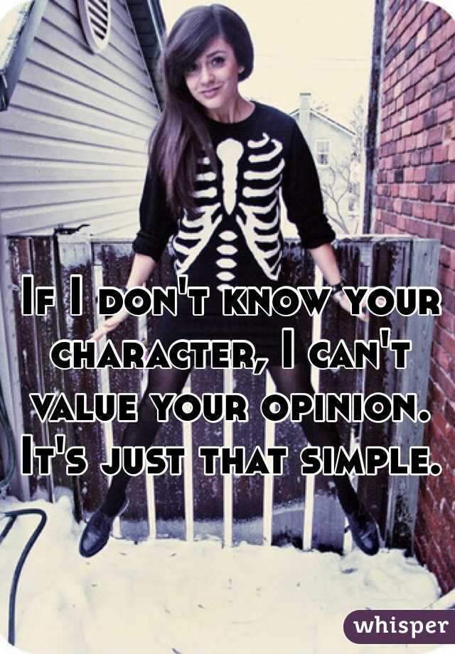 If I don't know your character, I can't value your opinion. It's just that simple.