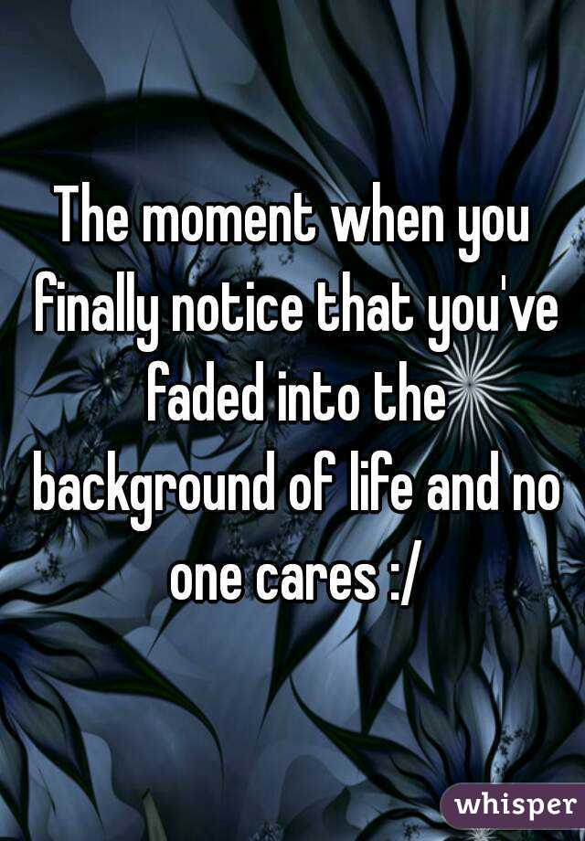 The moment when you finally notice that you've faded into the background of life and no one cares :/