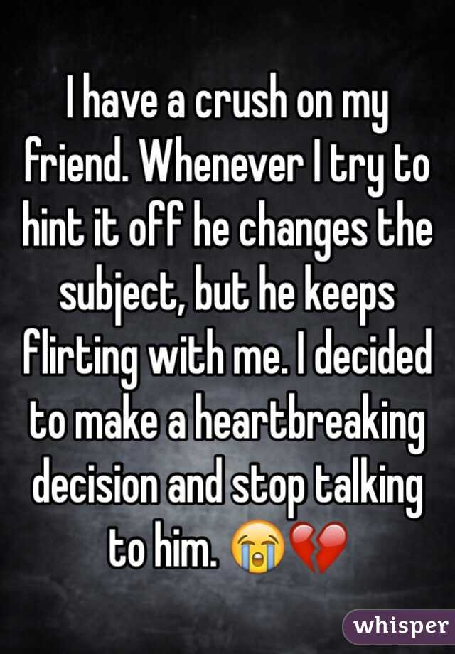 I have a crush on my friend. Whenever I try to hint it off he changes the subject, but he keeps flirting with me. I decided to make a heartbreaking decision and stop talking to him. 😭💔