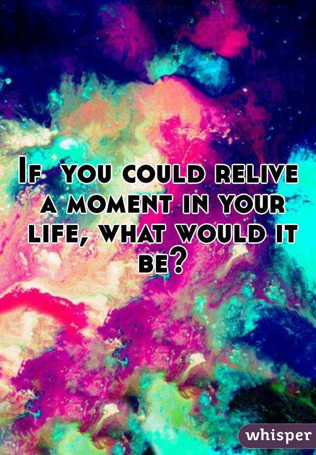 If  you could relive a moment in your life, what would it be?