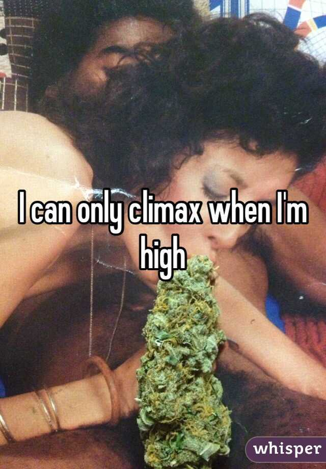 I can only climax when I'm high