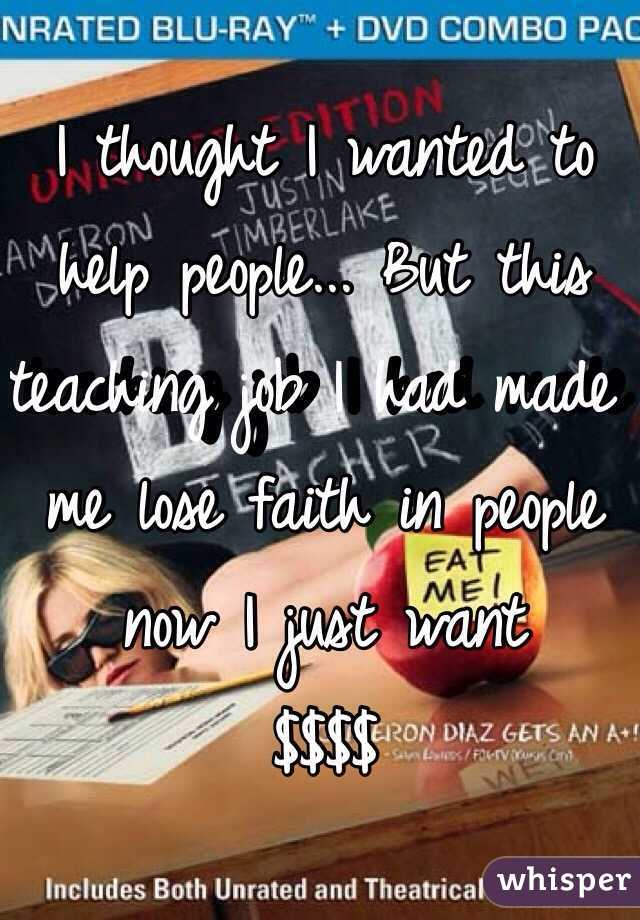 I thought I wanted to help people... But this teaching job I had made me lose faith in people now I just want $$$$