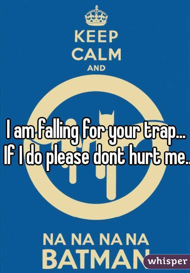 I am falling for your trap... If I do please dont hurt me...