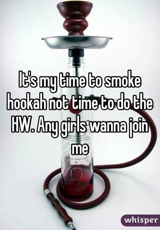 It's my time to smoke hookah not time to do the HW. Any girls wanna join me