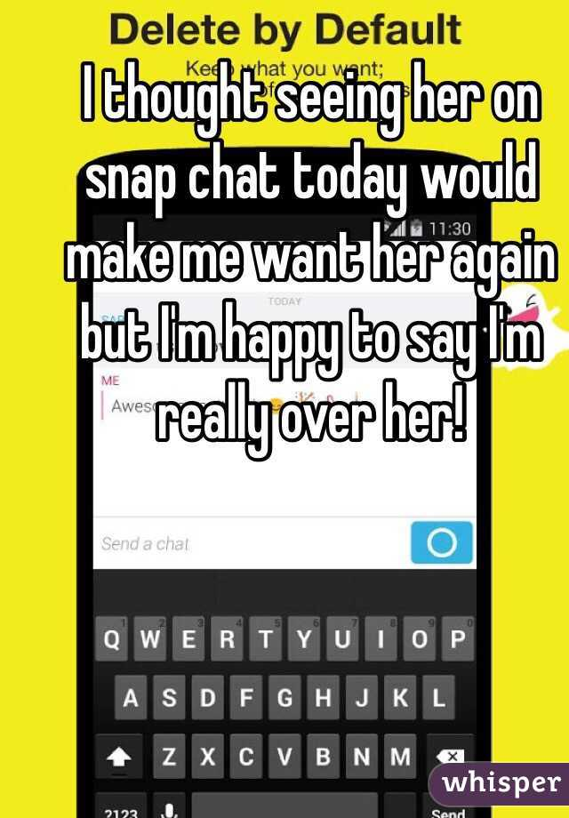 I thought seeing her on snap chat today would make me want her again but I'm happy to say I'm really over her!