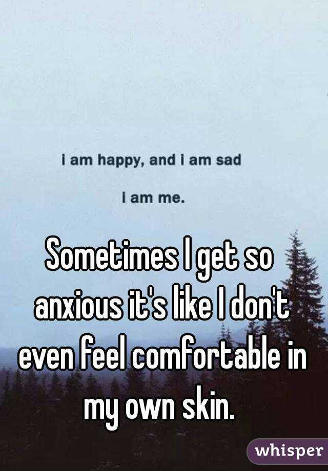 Sometimes I get so anxious it's like I don't even feel comfortable in my own skin.