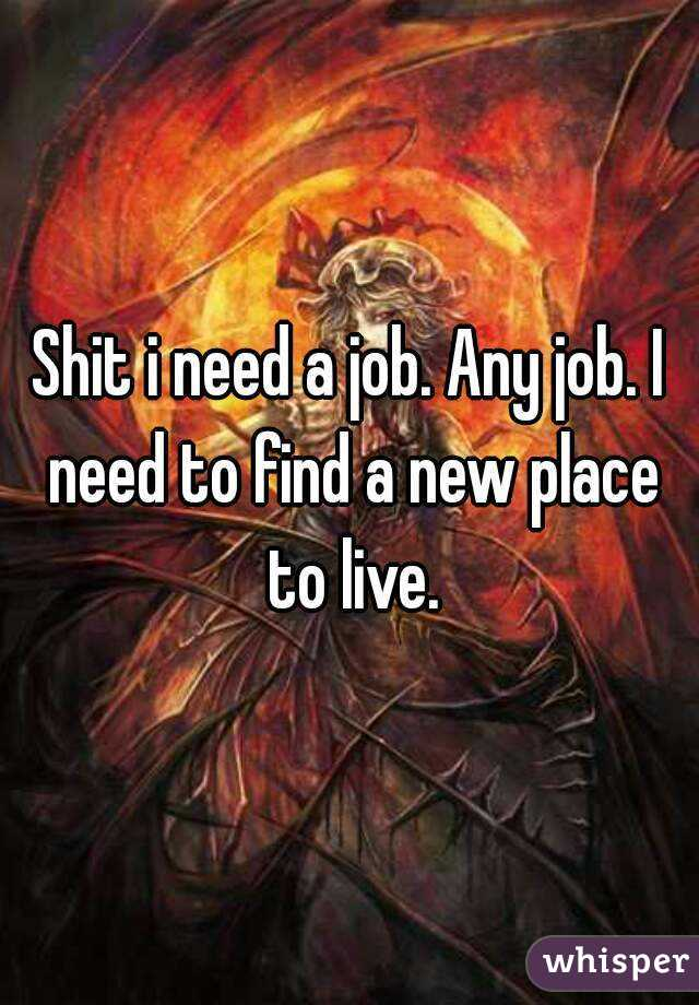 Shit i need a job. Any job. I need to find a new place to live.