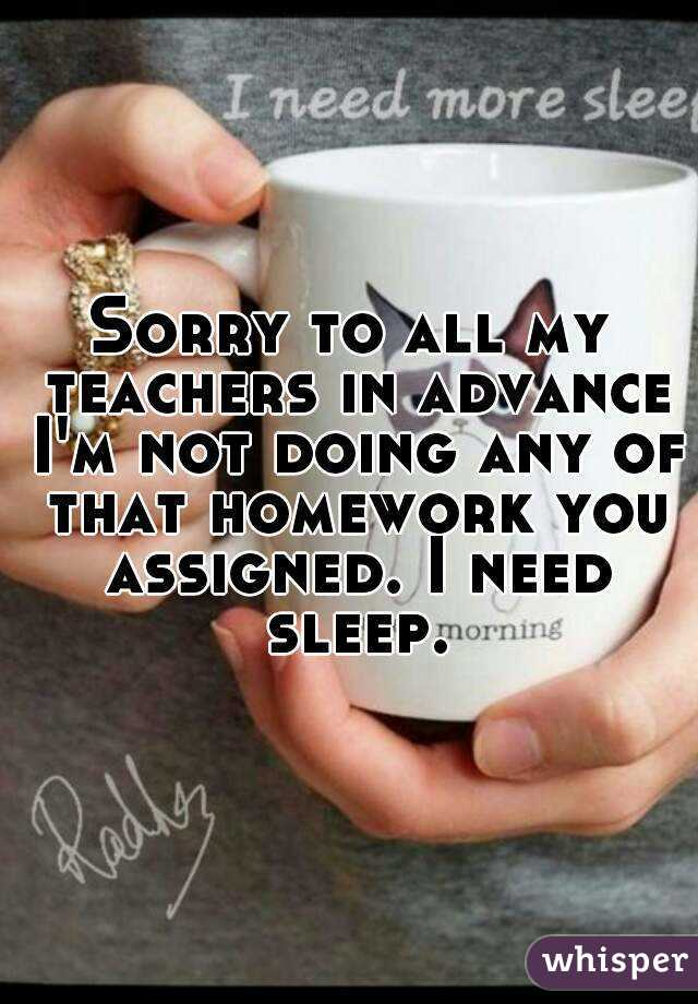 Sorry to all my teachers in advance I'm not doing any of that homework you assigned. I need sleep.