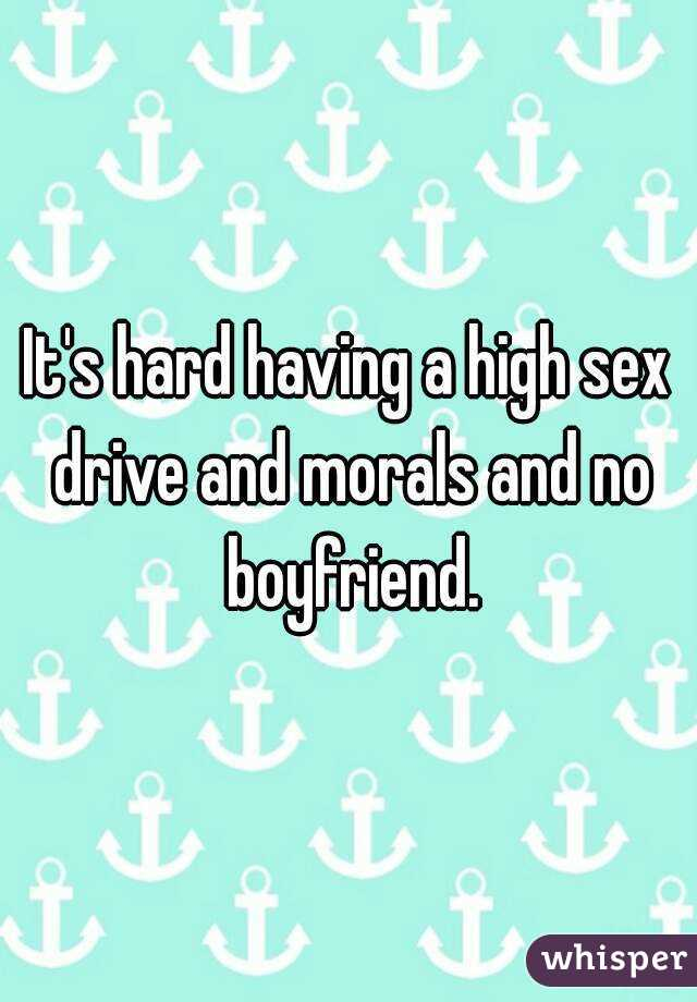 It's hard having a high sex drive and morals and no boyfriend.