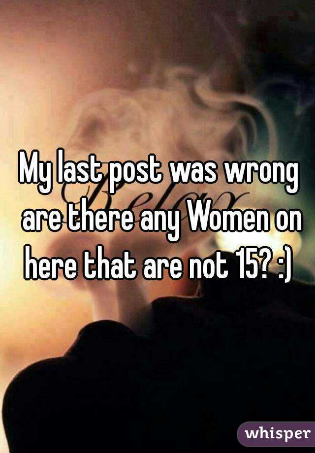My last post was wrong are there any Women on here that are not 15? :)