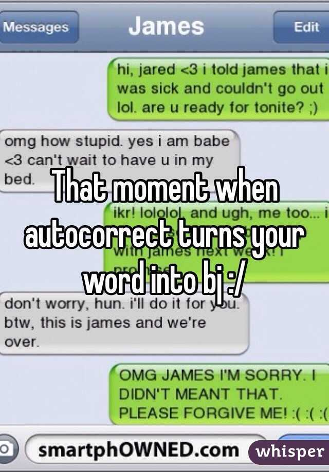 That moment when autocorrect turns your word into bj :/