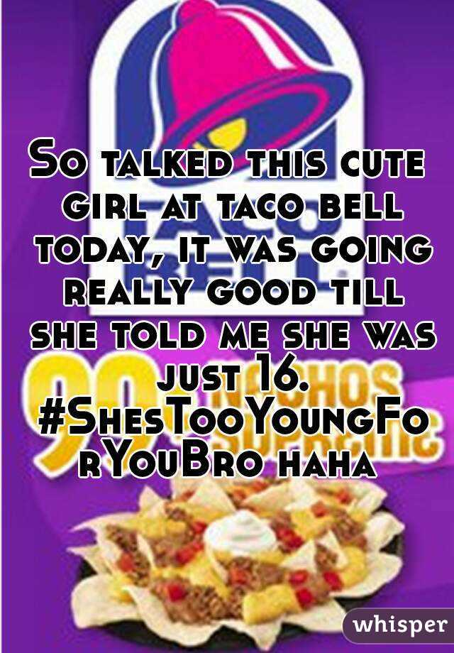 So talked this cute girl at taco bell today, it was going really good till she told me she was just 16. #ShesTooYoungForYouBro haha
