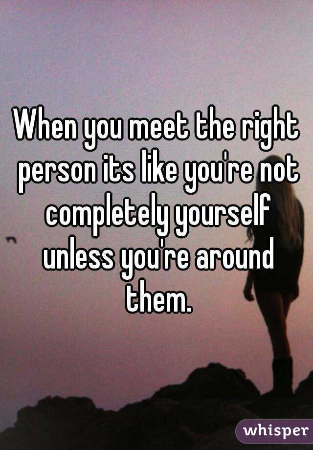 When you meet the right person its like you're not completely yourself unless you're around them.