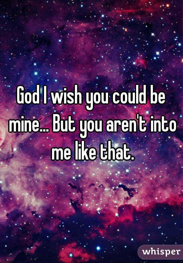 God I wish you could be mine... But you aren't into me like that.