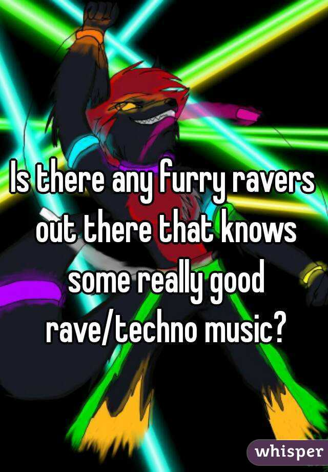 Is there any furry ravers out there that knows some really good rave/techno music?