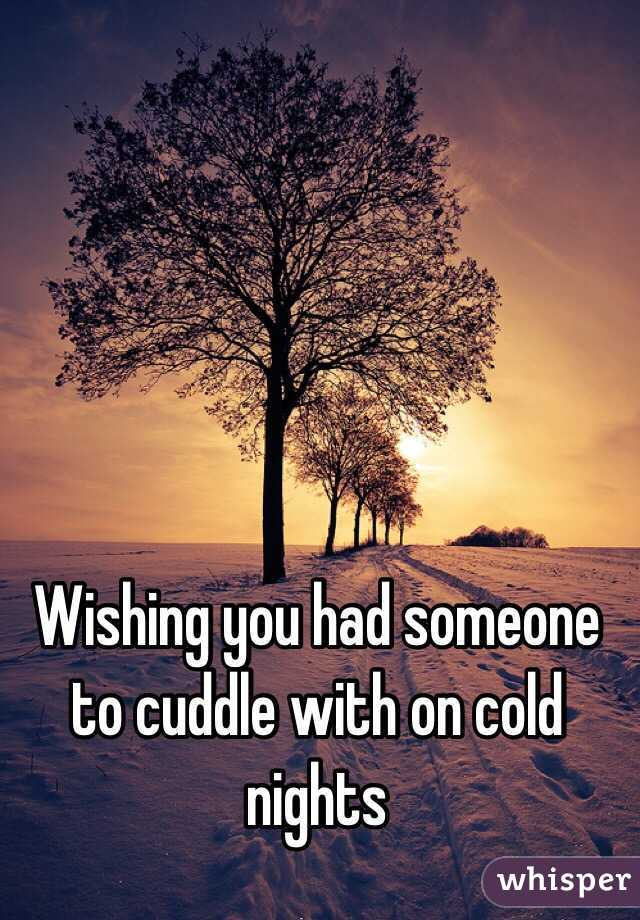Wishing you had someone to cuddle with on cold nights