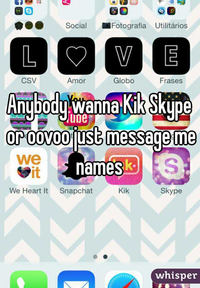Anybody wanna Kik Skype or oovoo just message me names