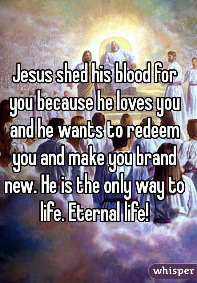 Jesus shed his blood for you because he loves you and he wants to redeem you and make you brand new. He is the only way to life. Eternal life!