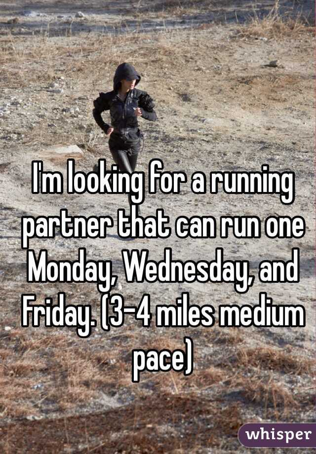 I'm looking for a running partner that can run one Monday, Wednesday, and Friday. (3-4 miles medium pace)
