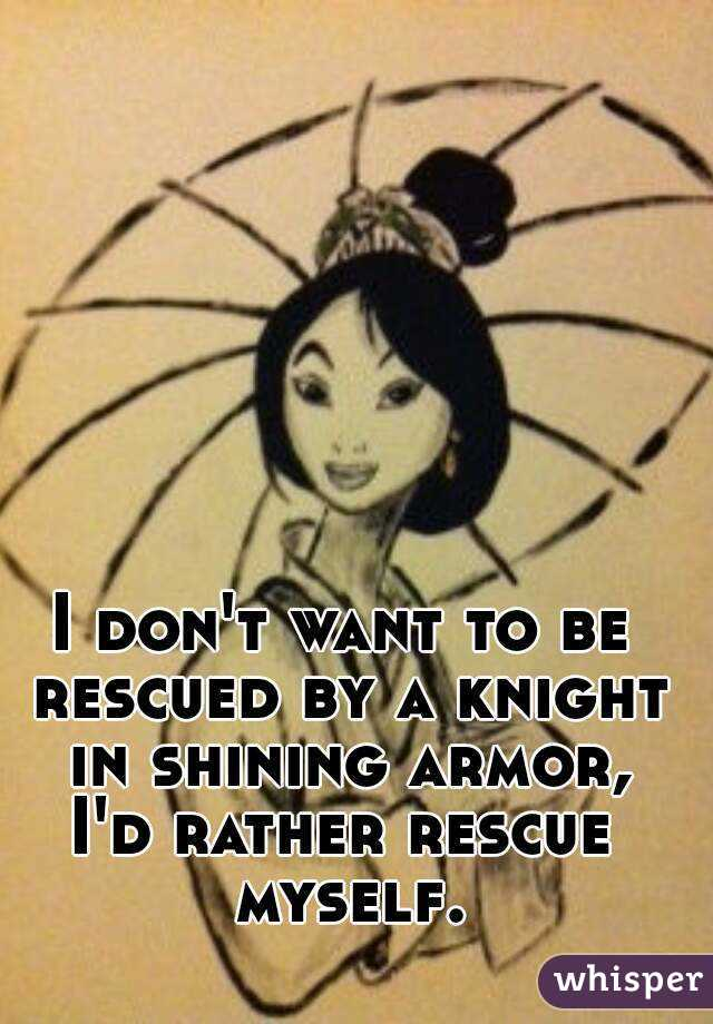 I don't want to be rescued by a knight in shining armor, I'd rather rescue myself.