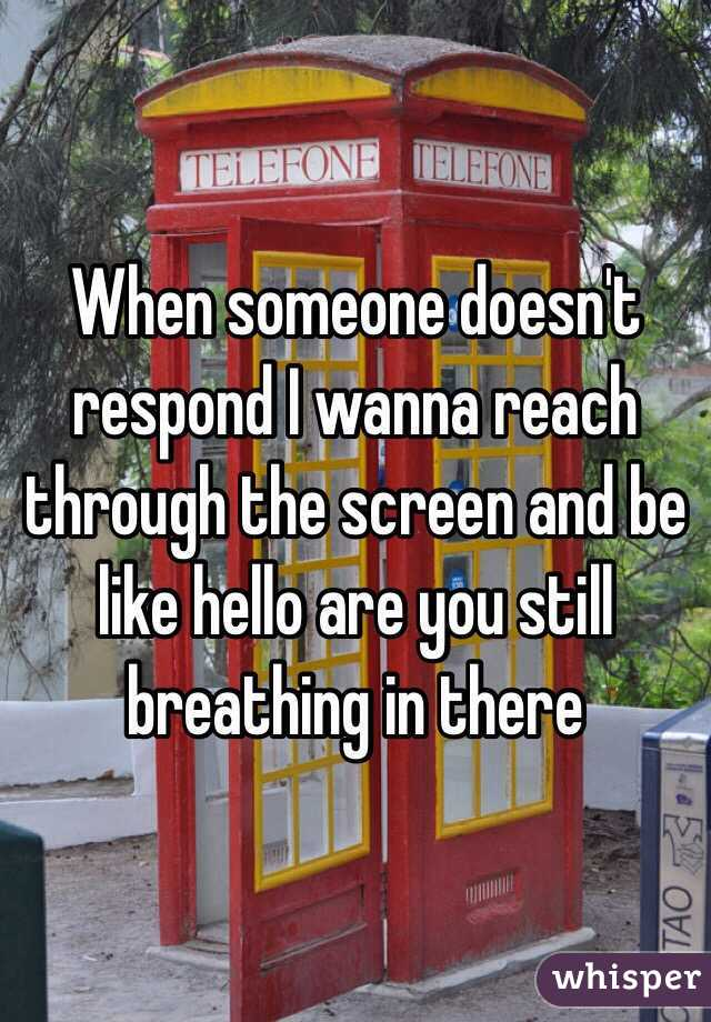 When someone doesn't respond I wanna reach through the screen and be like hello are you still breathing in there