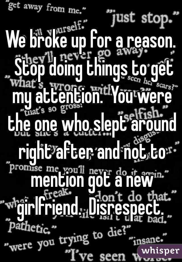 We broke up for a reason.  Stop doing things to get my attention.  You were the one who slept around right after and not to mention got a new girlfriend.  Disrespect.