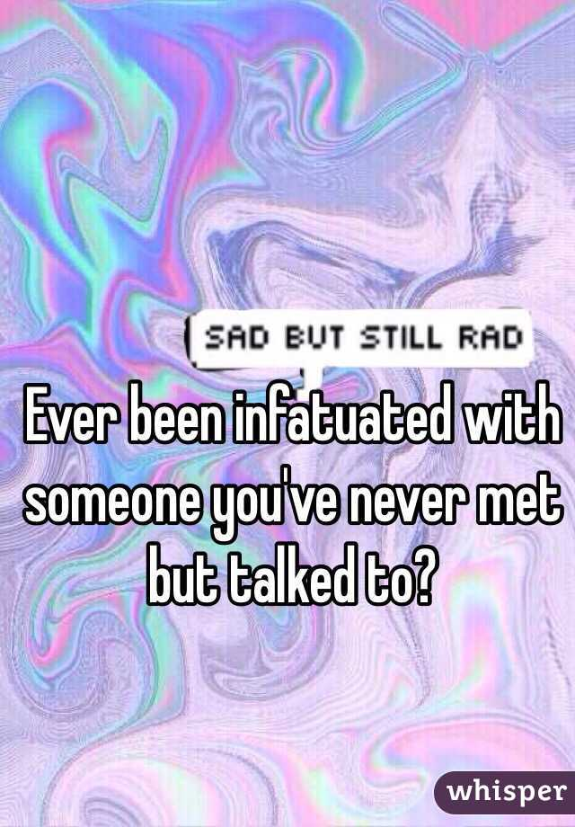 Ever been infatuated with someone you've never met but talked to?