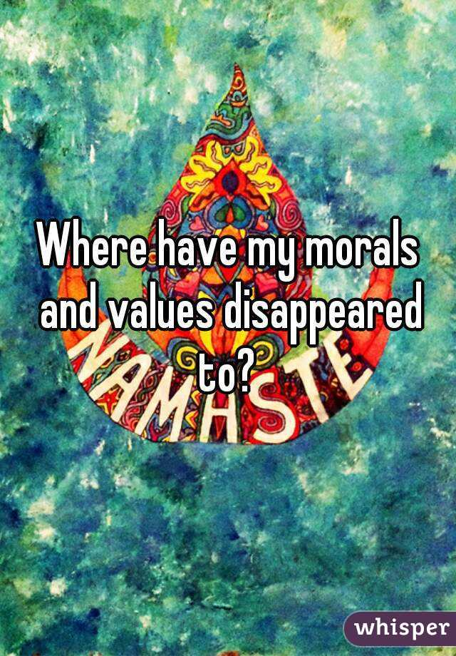 Where have my morals and values disappeared to?