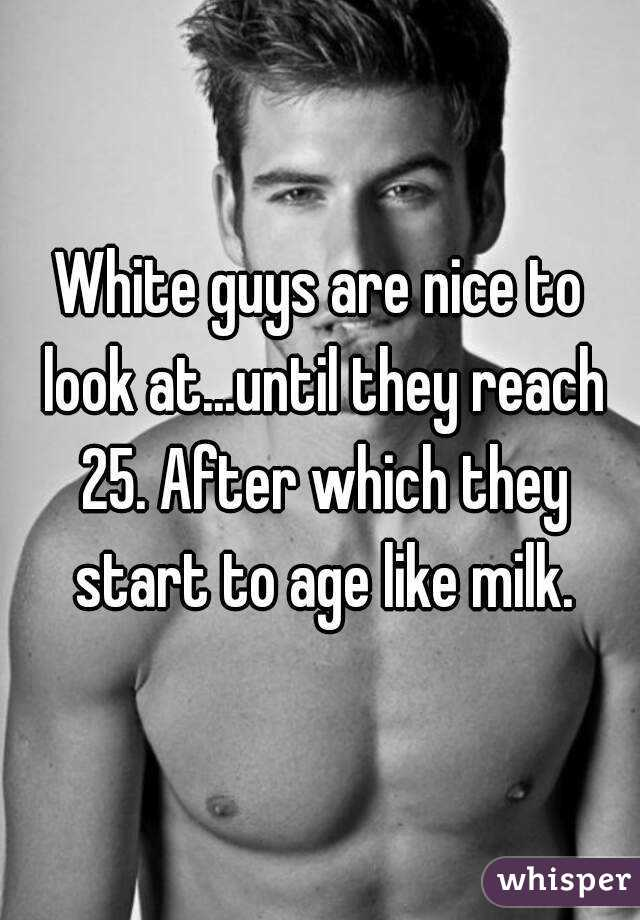 White guys are nice to look at...until they reach 25. After which they start to age like milk.