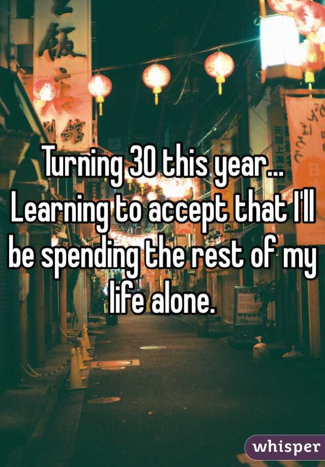 Turning 30 this year... Learning to accept that I'll be spending the rest of my life alone.