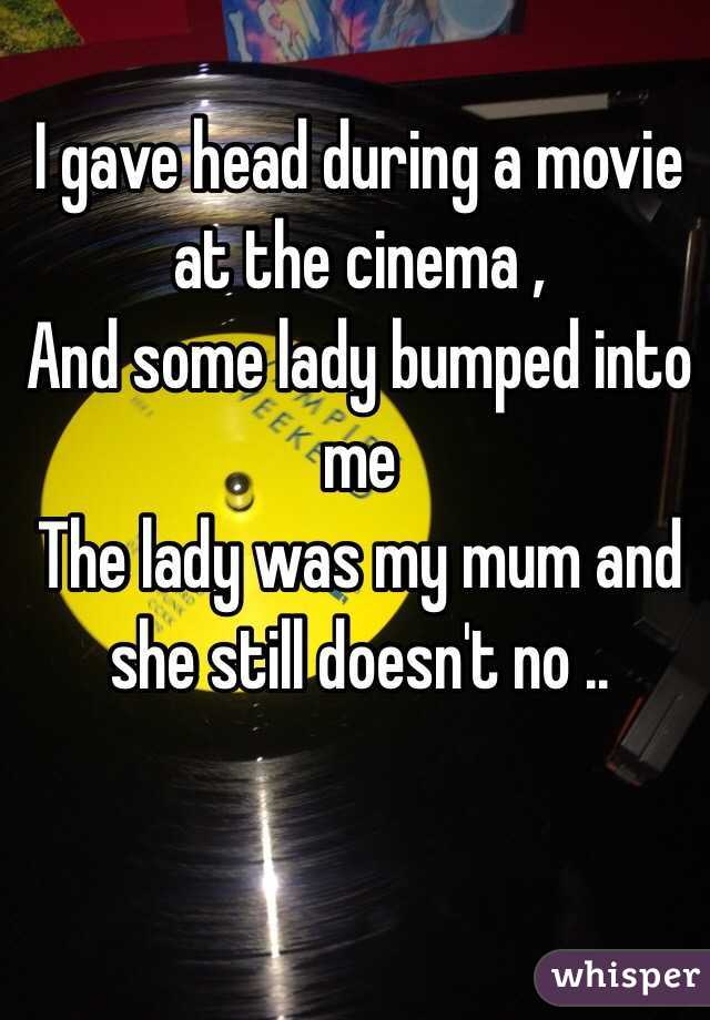 I gave head during a movie at the cinema , And some lady bumped into me The lady was my mum and she still doesn't no ..