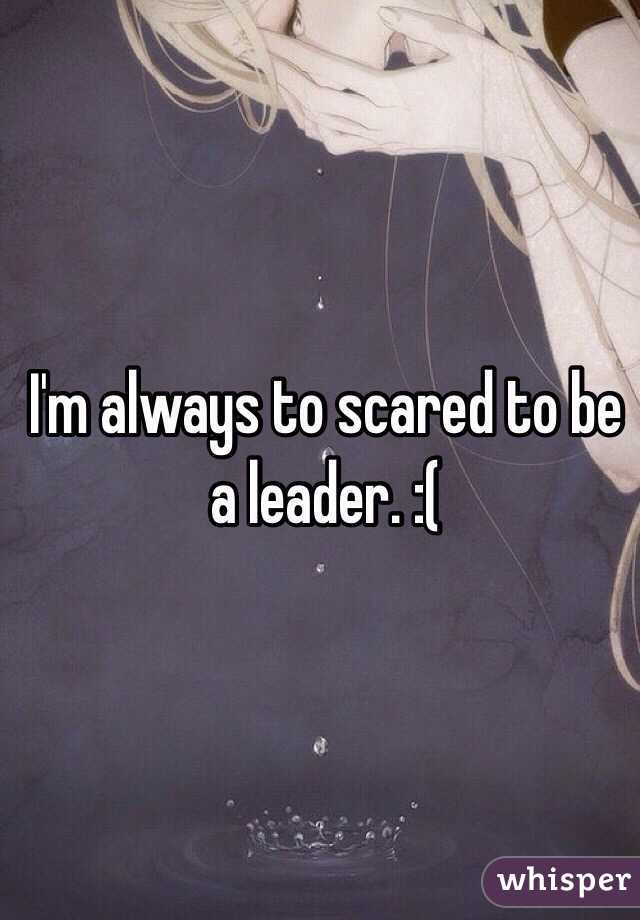 I'm always to scared to be a leader. :(