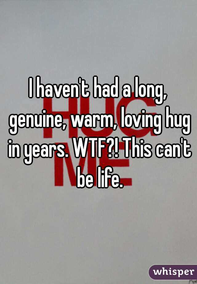 I haven't had a long, genuine, warm, loving hug in years. WTF?! This can't be life.