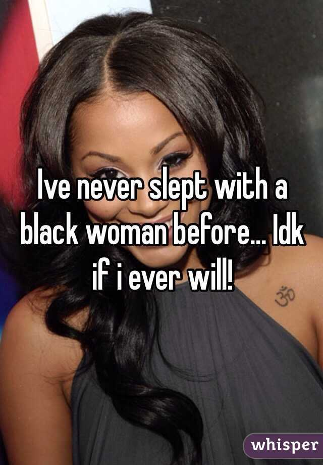 Ive never slept with a black woman before... Idk if i ever will!
