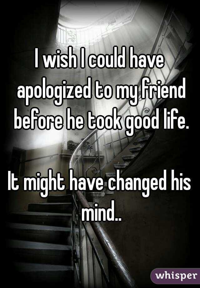 I wish I could have apologized to my friend before he took good life.  It might have changed his mind..