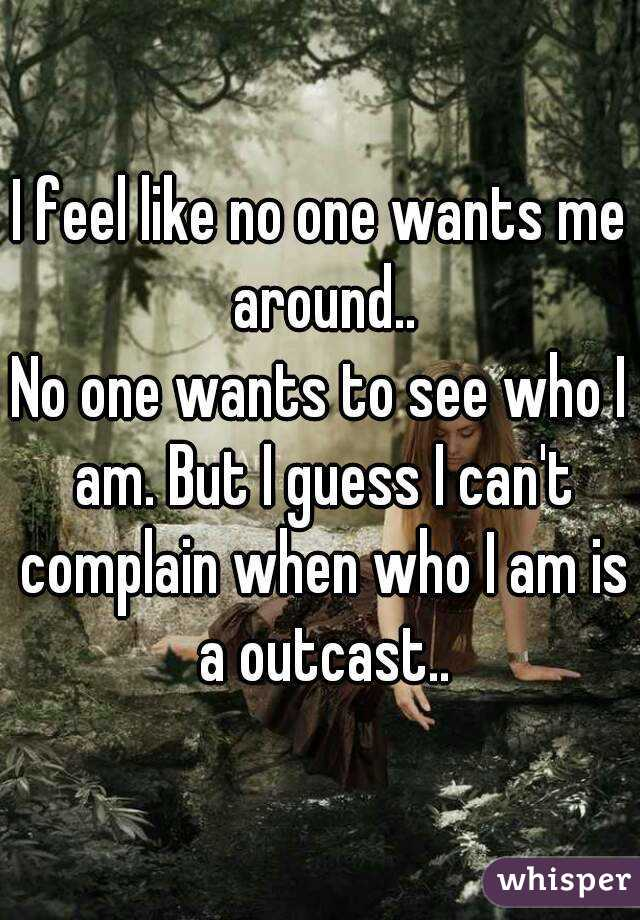 I feel like no one wants me around.. No one wants to see who I am. But I guess I can't complain when who I am is a outcast..