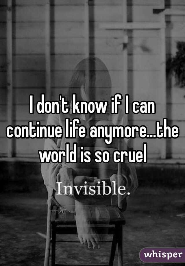 I don't know if I can continue life anymore...the world is so cruel