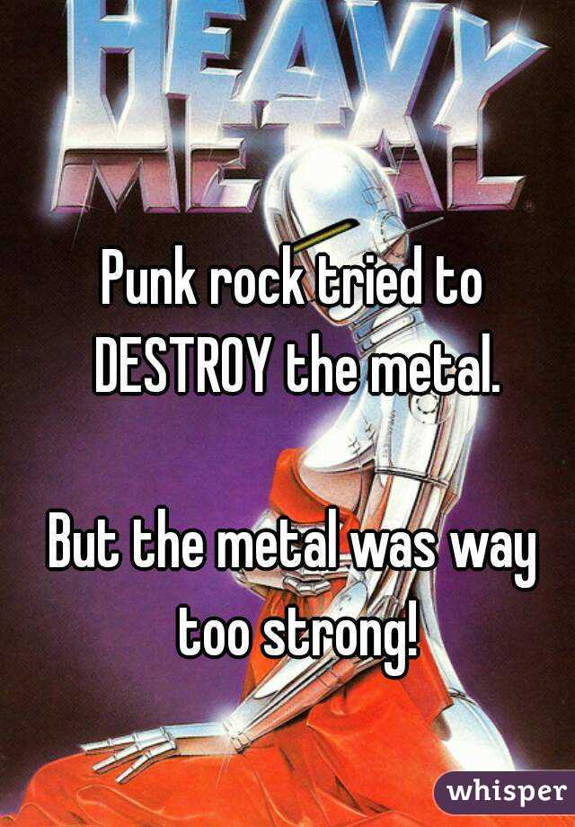 Punk rock tried to DESTROY the metal.  But the metal was way too strong!