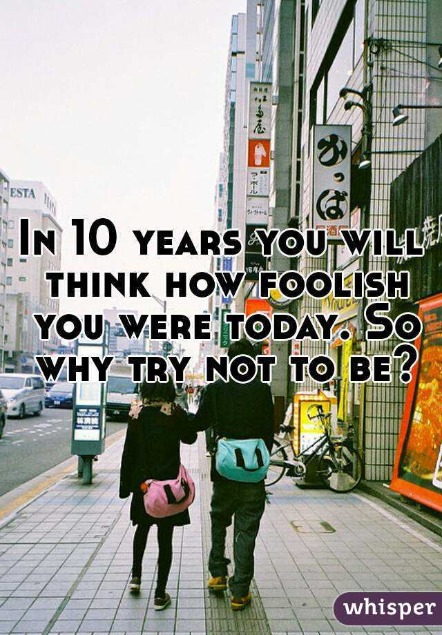 In 10 years you will think how foolish you were today. So why try not to be?