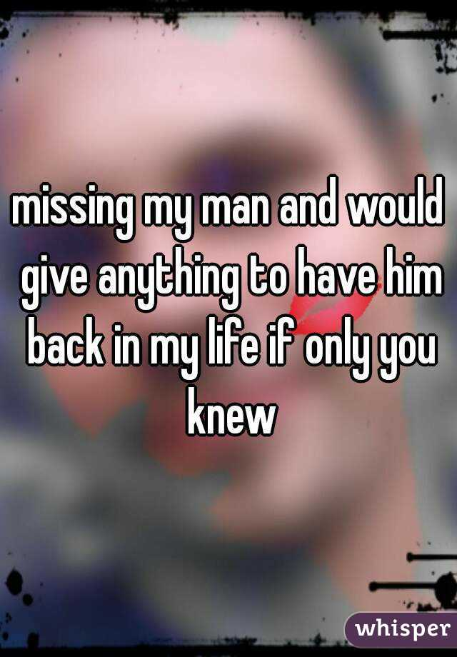 missing my man and would give anything to have him back in my life if only you knew
