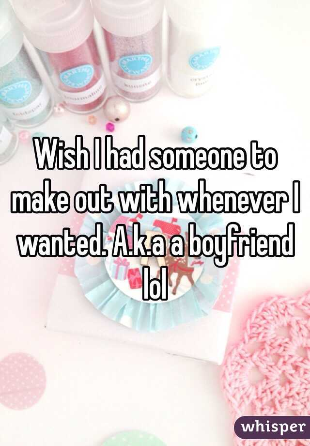 Wish I had someone to make out with whenever I wanted. A.k.a a boyfriend lol