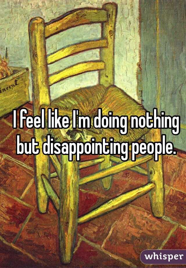 I feel like I'm doing nothing but disappointing people.