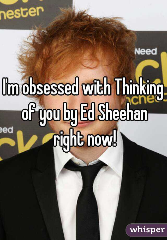 I'm obsessed with Thinking of you by Ed Sheehan right now!