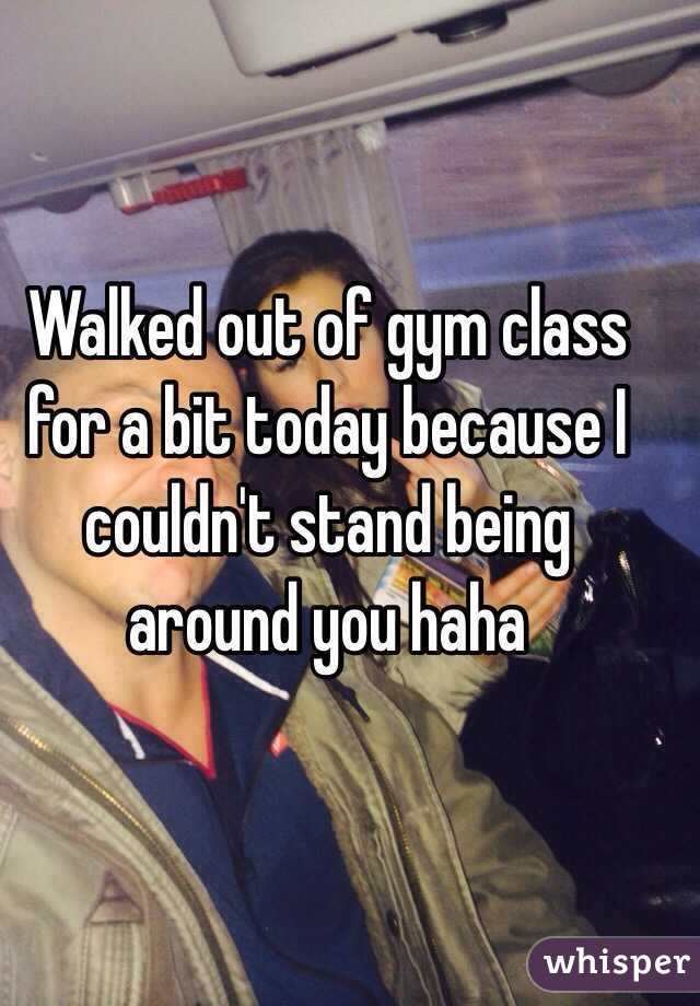 Walked out of gym class for a bit today because I couldn't stand being around you haha