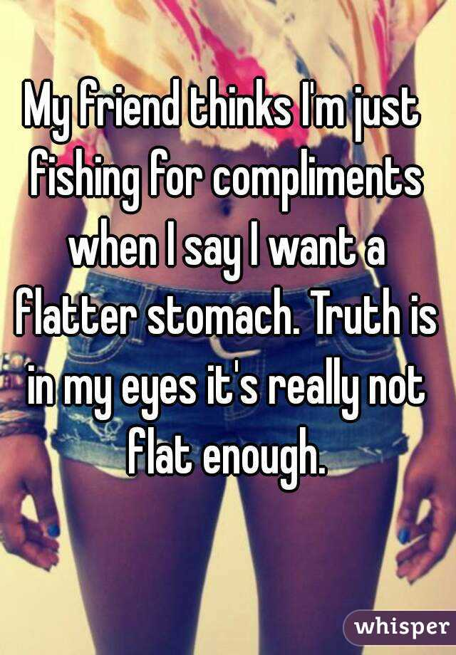 My friend thinks I'm just fishing for compliments when I say I want a flatter stomach. Truth is in my eyes it's really not flat enough.