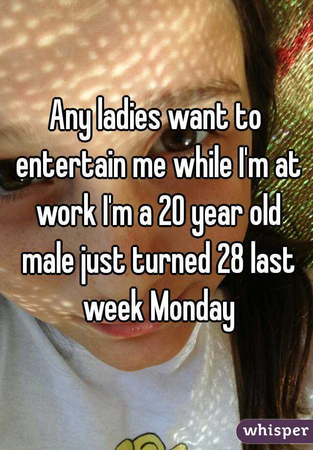 Any ladies want to entertain me while I'm at work I'm a 20 year old male just turned 28 last week Monday