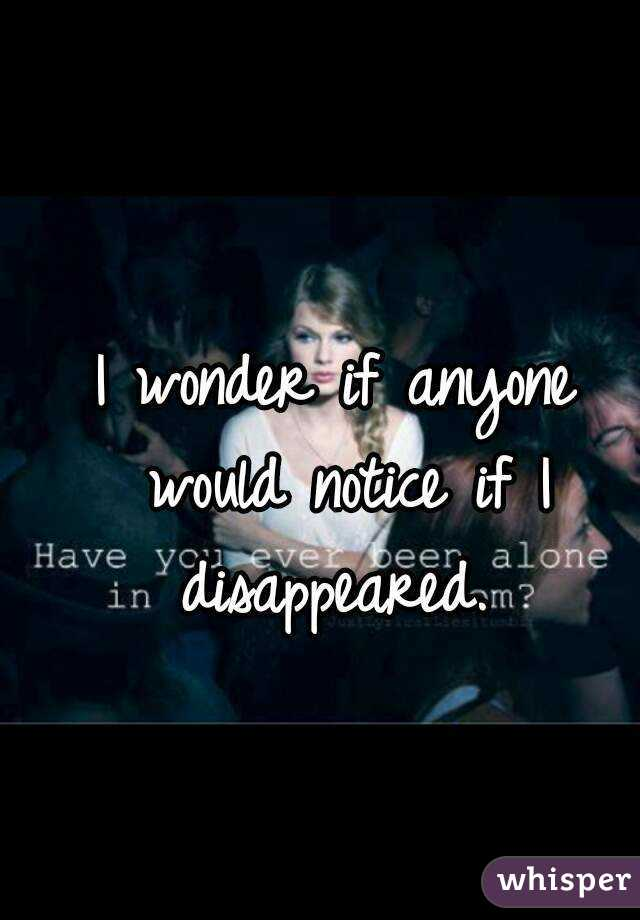 I wonder if anyone would notice if I disappeared.